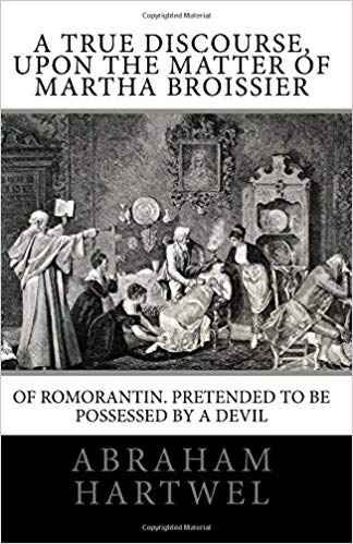A True Discourse, Upon the Matter of Martha Broissier of Romorantin: pretended to be possessed by a Devil